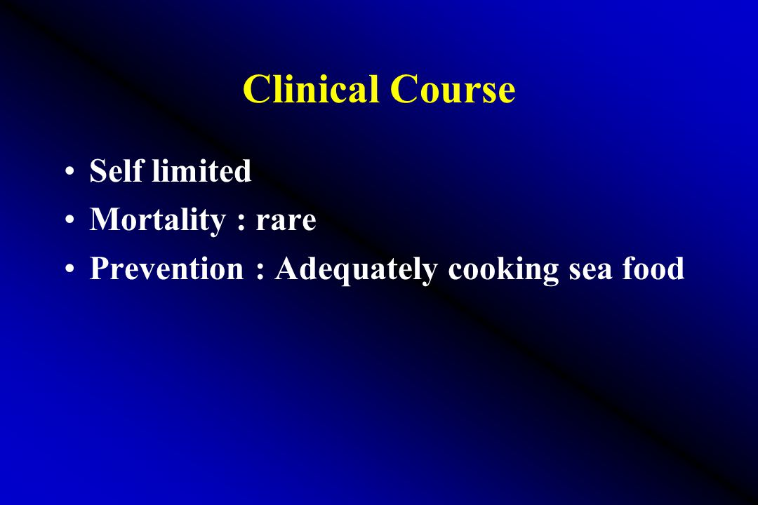 Clinical Course Self limited Mortality : rare Prevention : Adequately cooking sea food