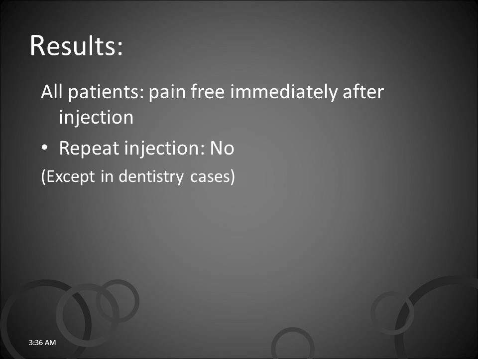 R esults: All patients: pain free immediately after injection Repeat injection: No (Except in dentistry cases) 3:38 AM