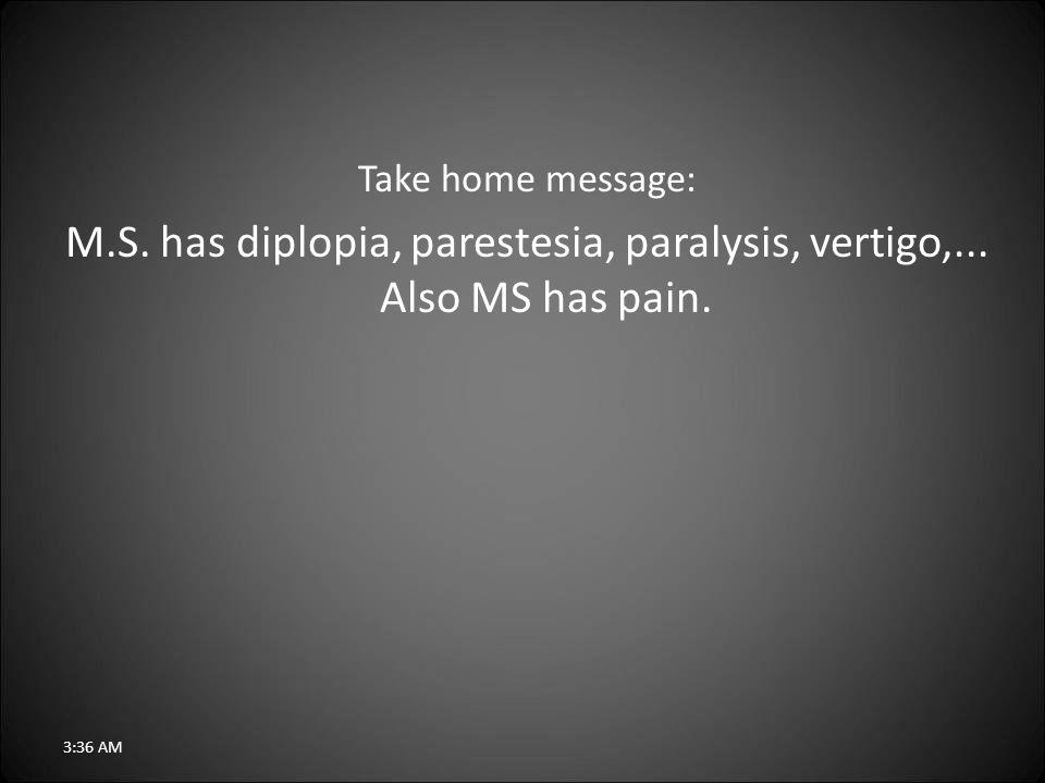 Take home message: M.S. has diplopia, parestesia, paralysis, vertigo,... Also MS has pain. 3:38 AM