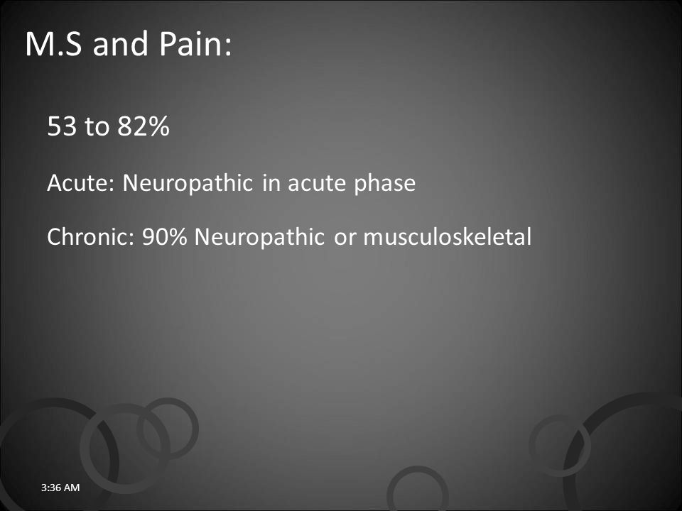M.S and Pain: 53 to 82% Acute: Neuropathic in acute phase Chronic: 90% Neuropathic or musculoskeletal 3:38 AM