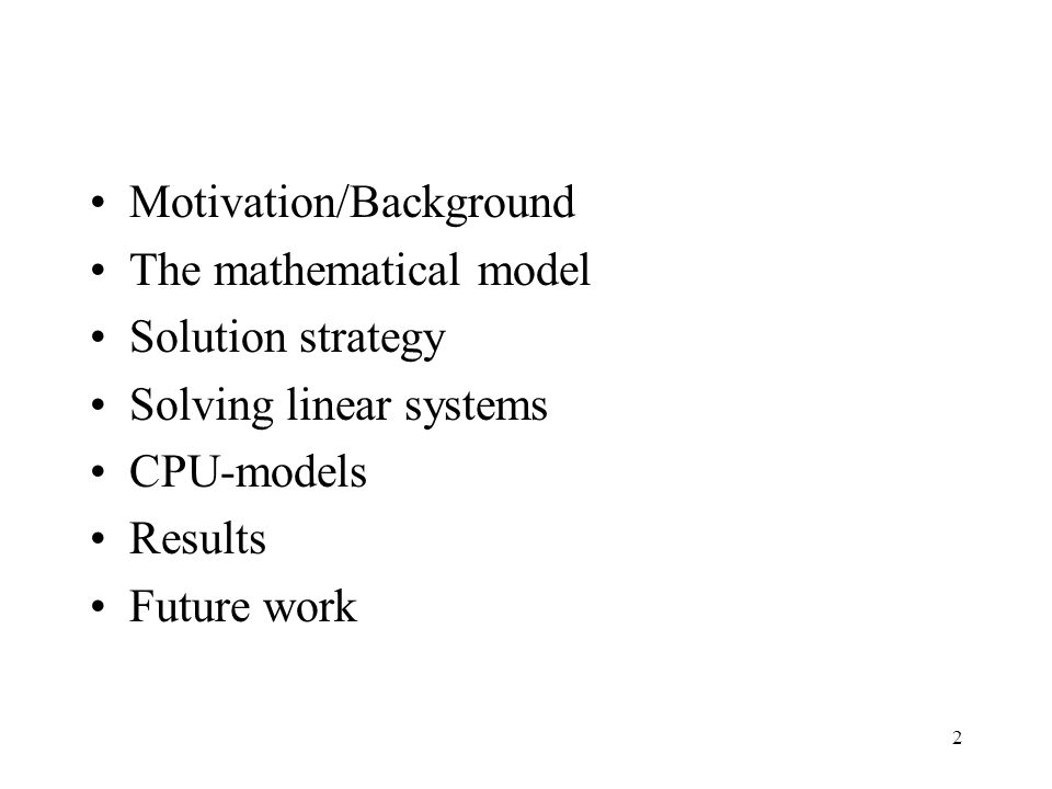 2 Motivation/Background The mathematical model Solution strategy Solving linear systems CPU-models Results Future work
