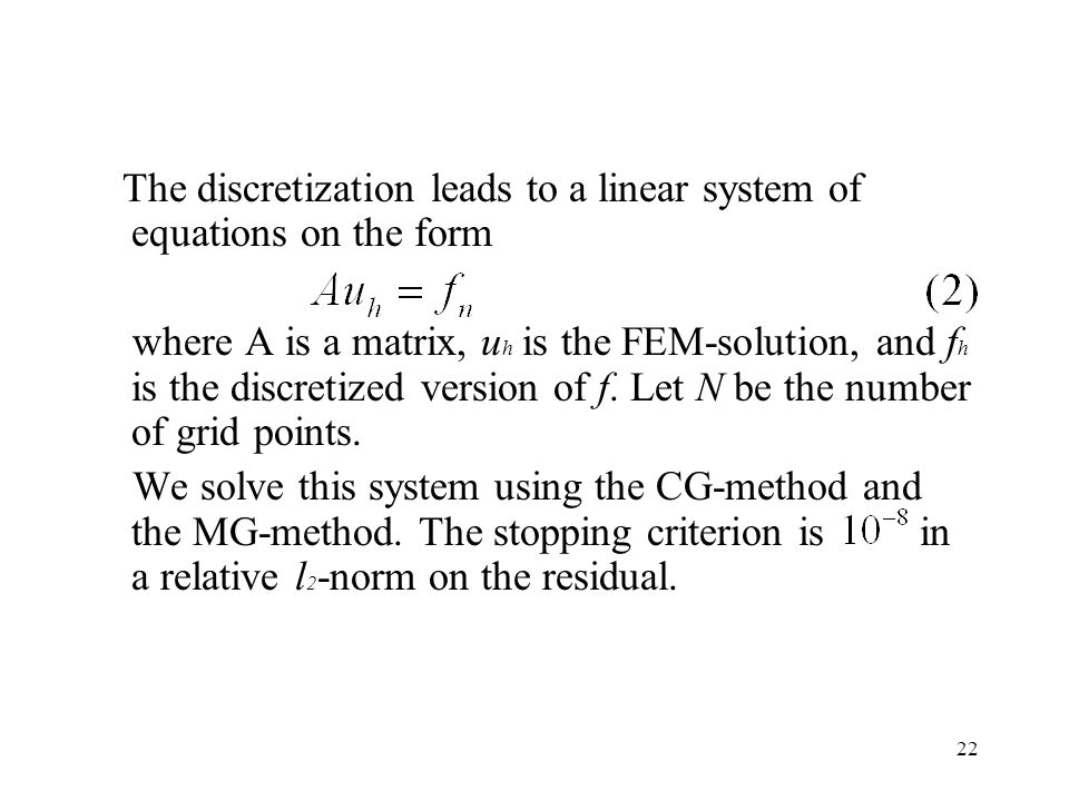 22 The discretization leads to a linear system of equations on the form where A is a matrix, u h is the FEM-solution, and f h is the discretized version of f.