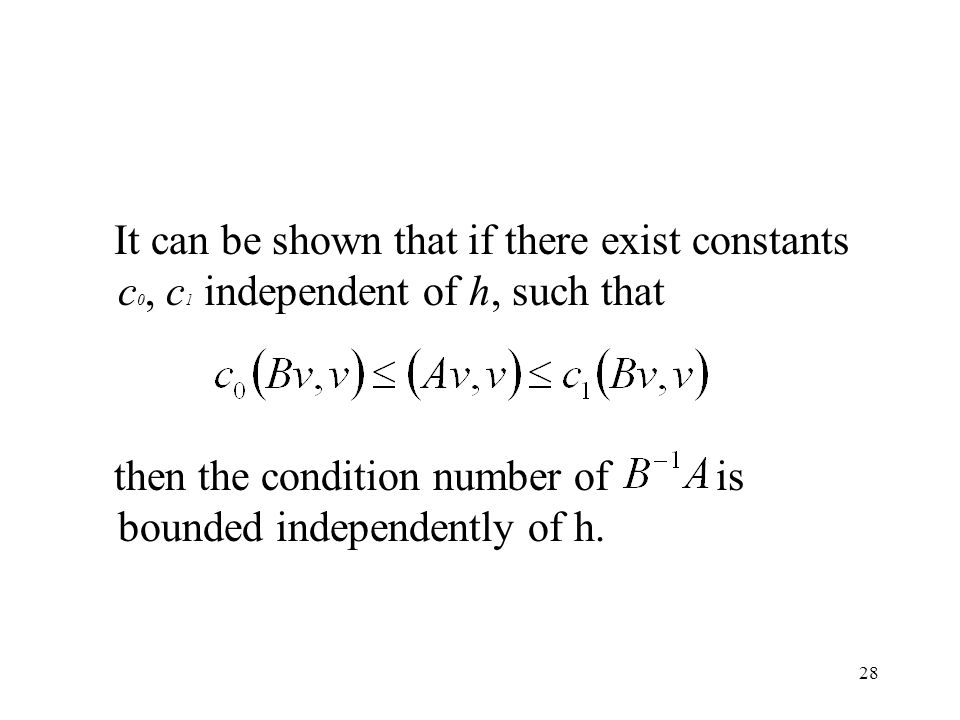28 It can be shown that if there exist constants c 0, c 1 independent of h, such that then the condition number of is bounded independently of h.