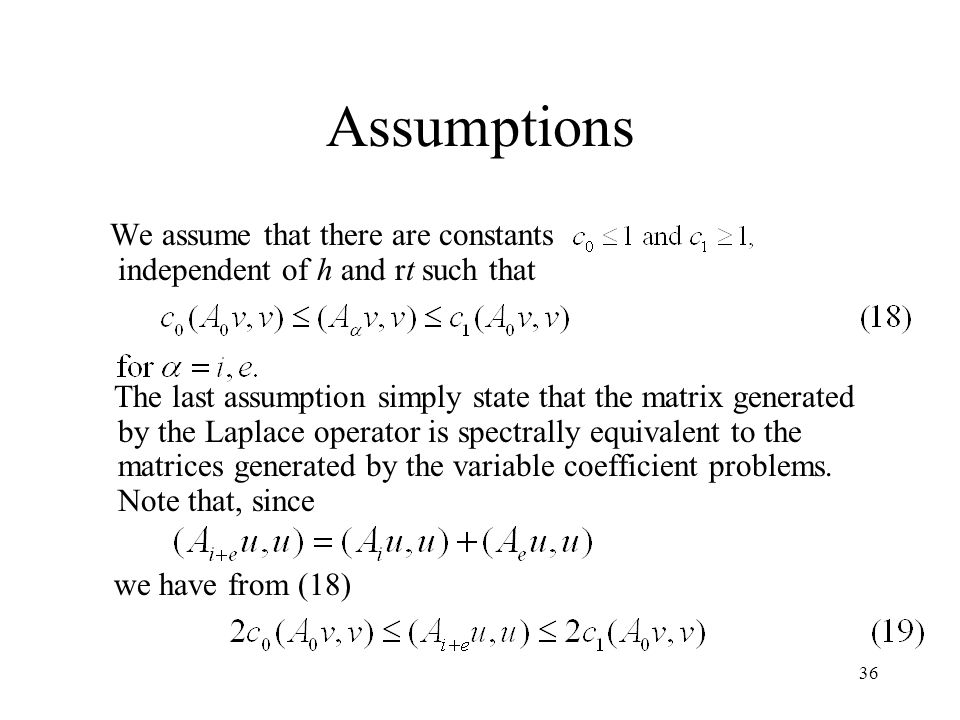 36 Assumptions We assume that there are constants independent of h and rt such that The last assumption simply state that the matrix generated by the Laplace operator is spectrally equivalent to the matrices generated by the variable coefficient problems.