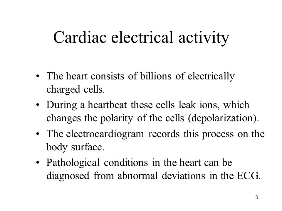 8 Cardiac electrical activity The heart consists of billions of electrically charged cells.