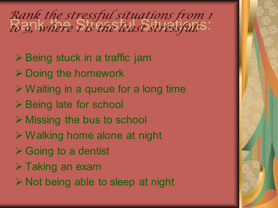 Rank the Stressful Situations:  Being stuck in a traffic jam  Doing the homework  Waiting in a queue for a long time  Being late for school  Miss