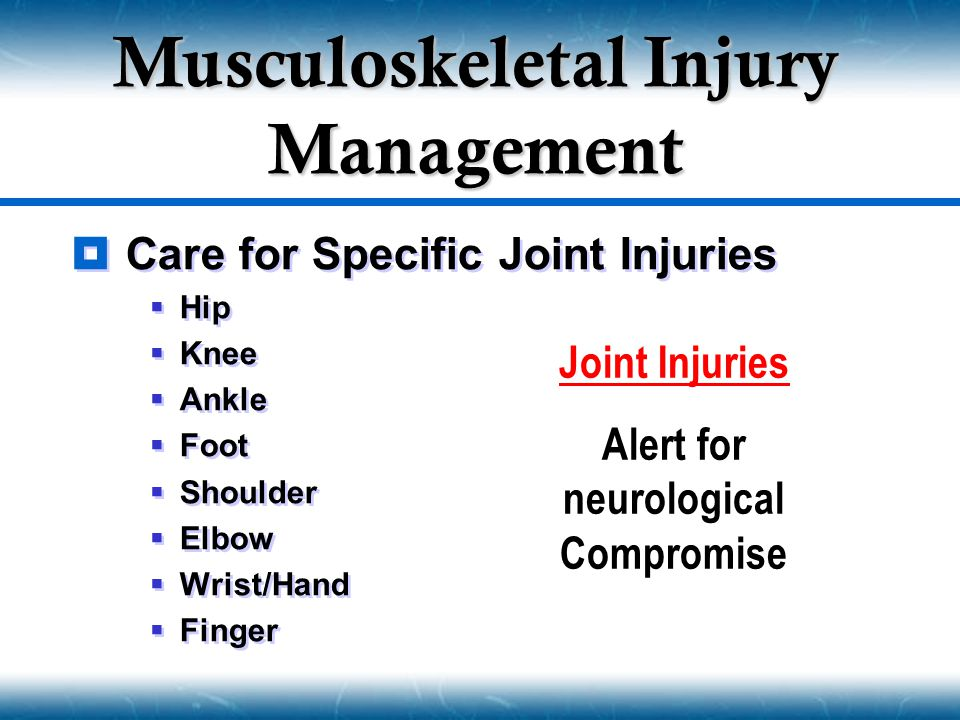  Care for Specific Joint Injuries  Hip  Knee  Ankle  Foot  Shoulder  Elbow  Wrist/Hand  Finger  Care for Specific Joint Injuries  Hip  Knee  Ankle  Foot  Shoulder  Elbow  Wrist/Hand  Finger Musculoskeletal Injury Management Joint Injuries Alert for neurological Compromise