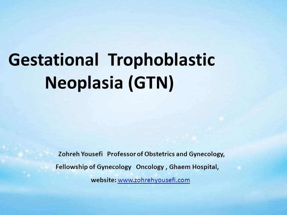 Gestational Trophoblastic Neoplasia (GTN) Zohreh Yousefi Professor of Obstetrics and Gynecology, Fellowship of Gynecology Oncology, Ghaem Hospital, website: www.zohrehyousefi.comwww.zohrehyousefi.com