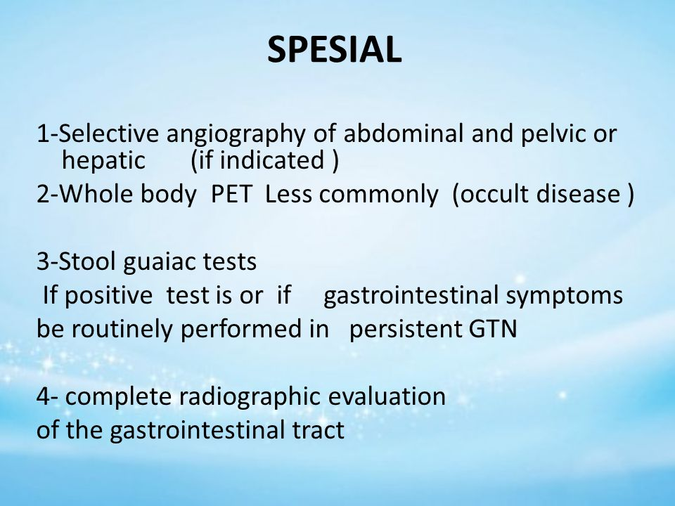 SPESIAL 1-Selective angiography of abdominal and pelvic or hepatic (if indicated ) 2-Whole body PET Less commonly (occult disease ) 3-Stool guaiac tests If positive test is or if gastrointestinal symptoms be routinely performed in persistent GTN 4- complete radiographic evaluation of the gastrointestinal tract