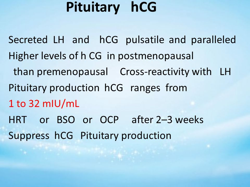 Pituitary hCG Secreted LH and hCG pulsatile and paralleled Higher levels of h CG in postmenopausal than premenopausal Cross-reactivity with LH Pituitary production hCG ranges from 1 to 32 mIU/mL HRT or BSO or OCP after 2–3 weeks Suppress hCG Pituitary production