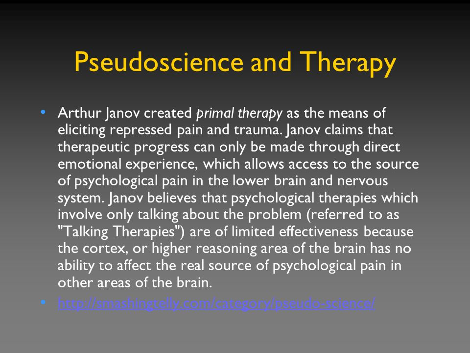 Pseudoscience and Therapy Arthur Janov created primal therapy as the means of eliciting repressed pain and trauma.