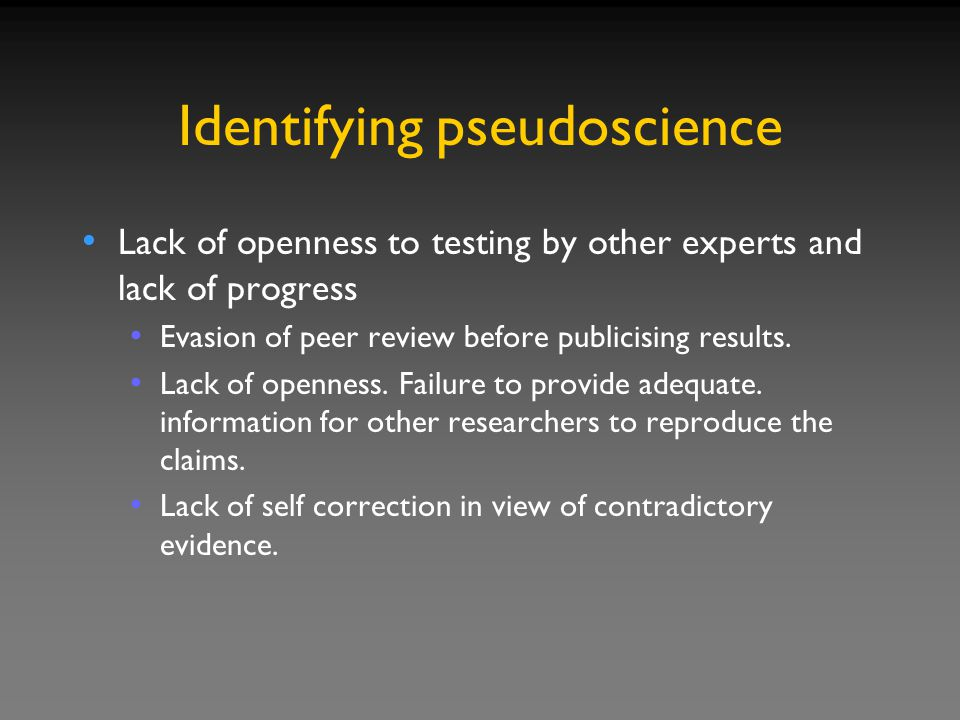 Identifying pseudoscience Lack of openness to testing by other experts and lack of progress Evasion of peer review before publicising results.