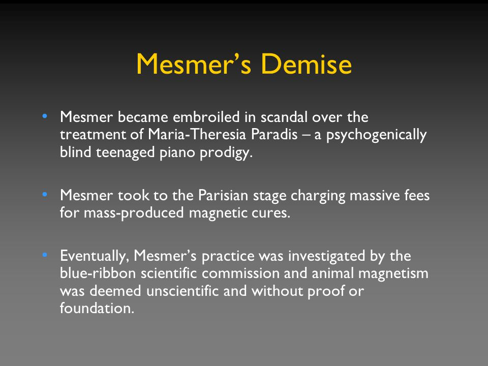Mesmer's Demise Mesmer became embroiled in scandal over the treatment of Maria-Theresia Paradis – a psychogenically blind teenaged piano prodigy.