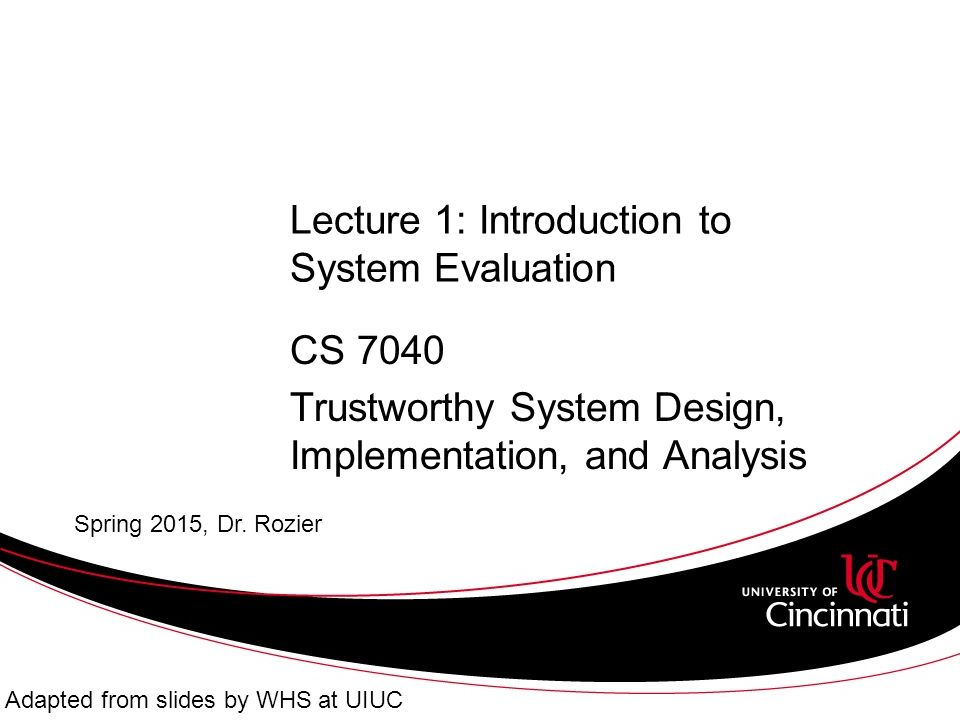 Lecture 1: Introduction to System Evaluation CS 7040 Trustworthy System Design, Implementation, and Analysis Spring 2015, Dr.