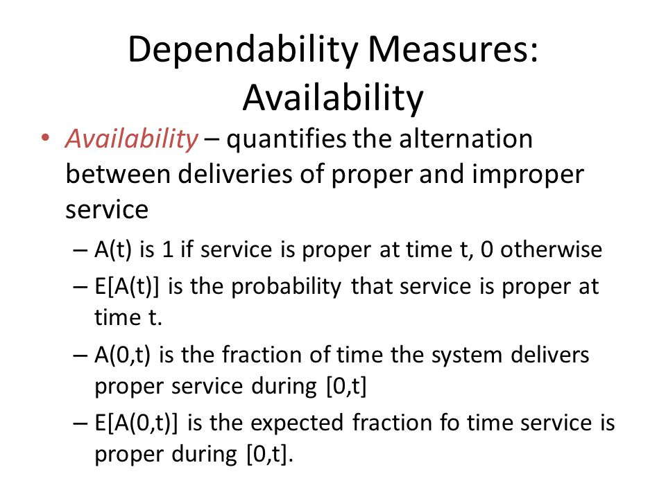 Dependability Measures: Availability Availability – quantifies the alternation between deliveries of proper and improper service – A(t) is 1 if servic