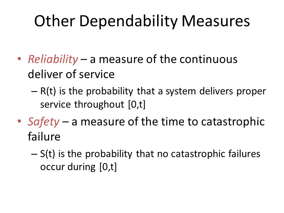 Other Dependability Measures Reliability – a measure of the continuous deliver of service – R(t) is the probability that a system delivers proper service throughout [0,t] Safety – a measure of the time to catastrophic failure – S(t) is the probability that no catastrophic failures occur during [0,t]
