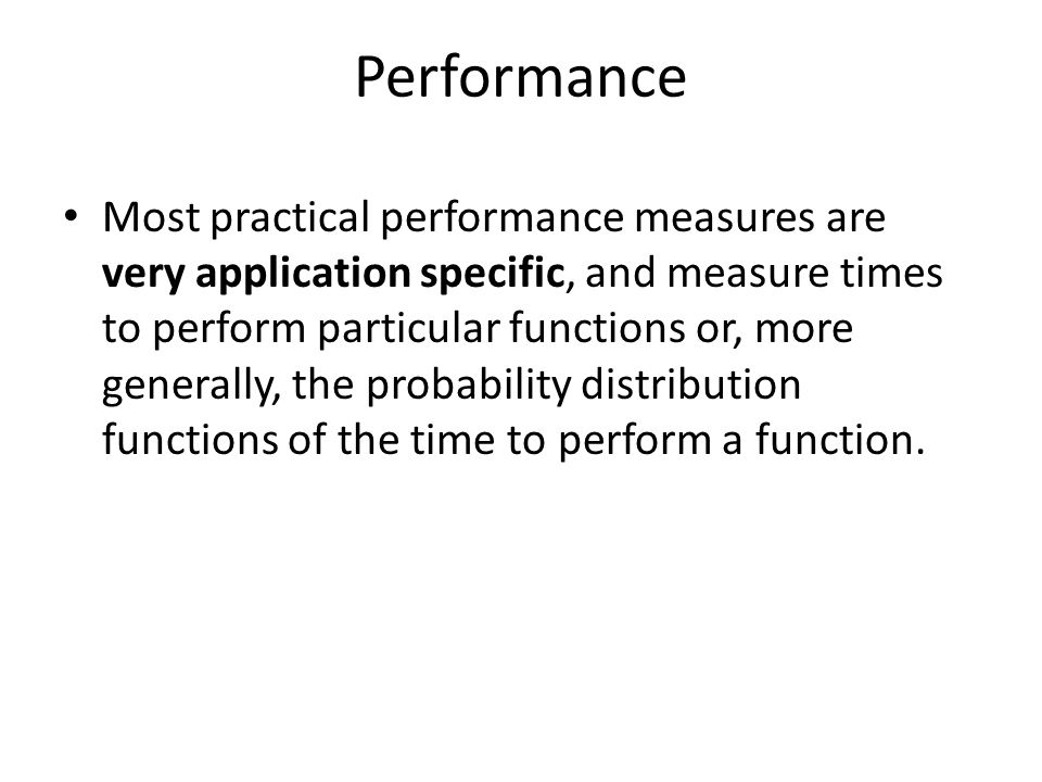 Performance Most practical performance measures are very application specific, and measure times to perform particular functions or, more generally, the probability distribution functions of the time to perform a function.