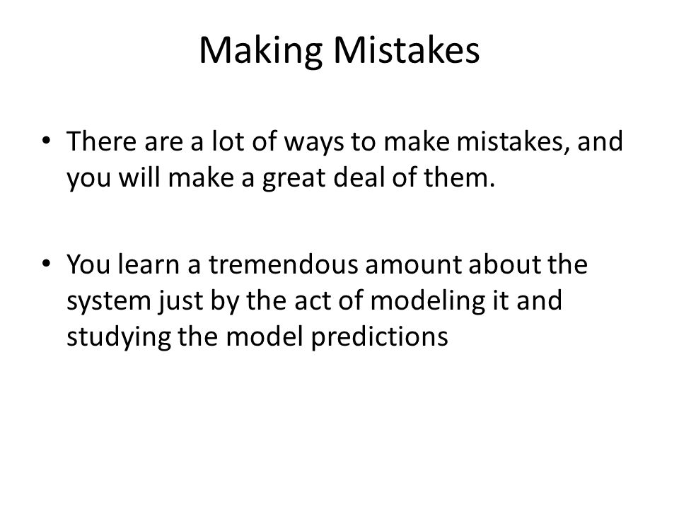 Making Mistakes There are a lot of ways to make mistakes, and you will make a great deal of them. You learn a tremendous amount about the system just