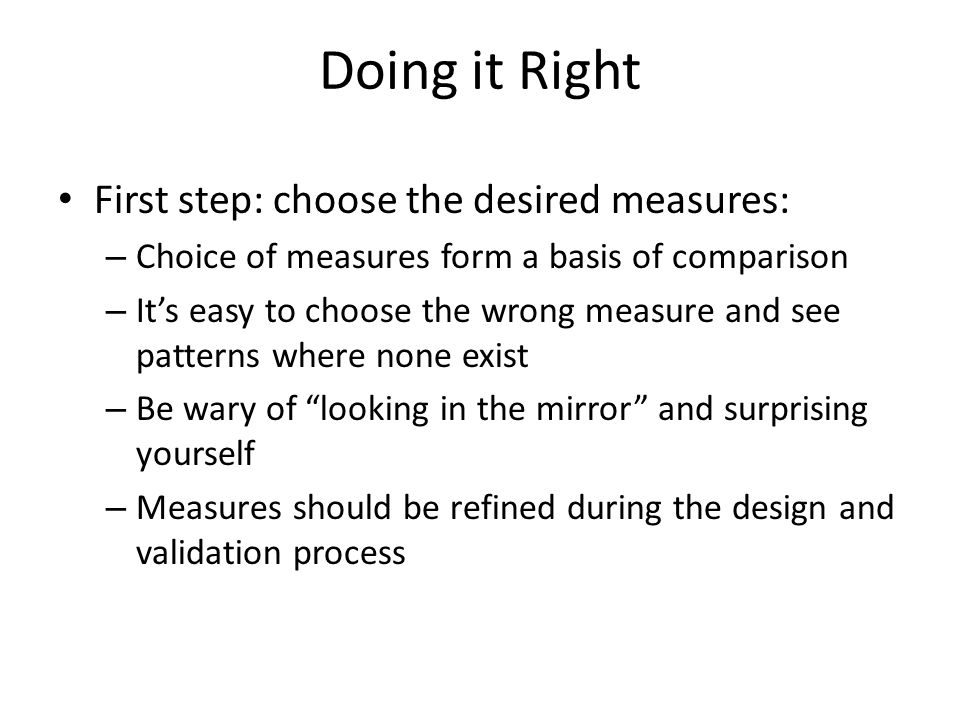 Doing it Right First step: choose the desired measures: – Choice of measures form a basis of comparison – It's easy to choose the wrong measure and see patterns where none exist – Be wary of looking in the mirror and surprising yourself – Measures should be refined during the design and validation process