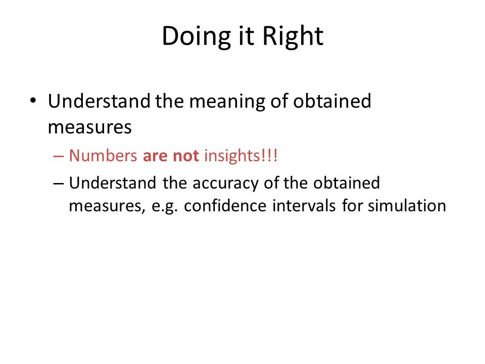 Doing it Right Understand the meaning of obtained measures – Numbers are not insights!!! – Understand the accuracy of the obtained measures, e.g. conf