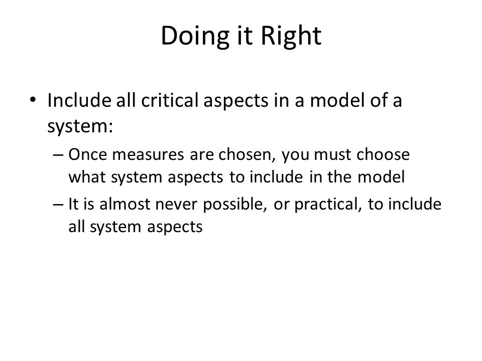 Doing it Right Include all critical aspects in a model of a system: – Once measures are chosen, you must choose what system aspects to include in the