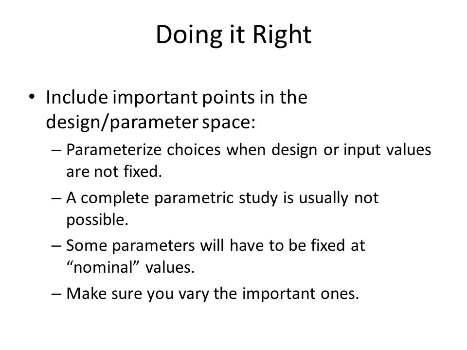 Doing it Right Include important points in the design/parameter space: – Parameterize choices when design or input values are not fixed. – A complete