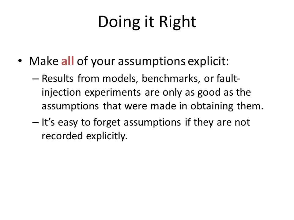 Doing it Right Make all of your assumptions explicit: – Results from models, benchmarks, or fault- injection experiments are only as good as the assumptions that were made in obtaining them.