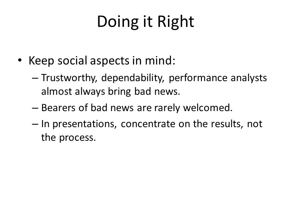 Doing it Right Keep social aspects in mind: – Trustworthy, dependability, performance analysts almost always bring bad news. – Bearers of bad news are