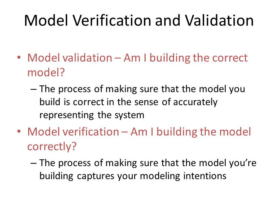 Model Verification and Validation Model validation – Am I building the correct model.
