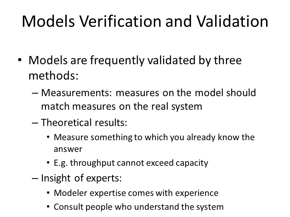 Models Verification and Validation Models are frequently validated by three methods: – Measurements: measures on the model should match measures on th