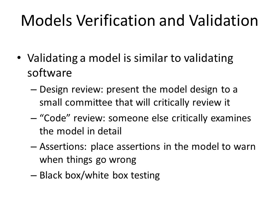 Models Verification and Validation Validating a model is similar to validating software – Design review: present the model design to a small committee that will critically review it – Code review: someone else critically examines the model in detail – Assertions: place assertions in the model to warn when things go wrong – Black box/white box testing