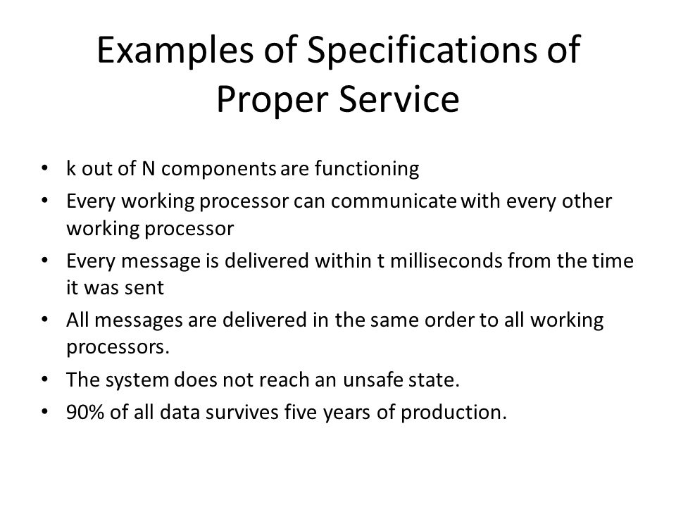 Examples of Specifications of Proper Service k out of N components are functioning Every working processor can communicate with every other working processor Every message is delivered within t milliseconds from the time it was sent All messages are delivered in the same order to all working processors.