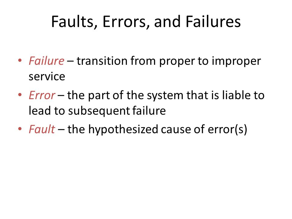 Faults, Errors, and Failures Failure – transition from proper to improper service Error – the part of the system that is liable to lead to subsequent failure Fault – the hypothesized cause of error(s)
