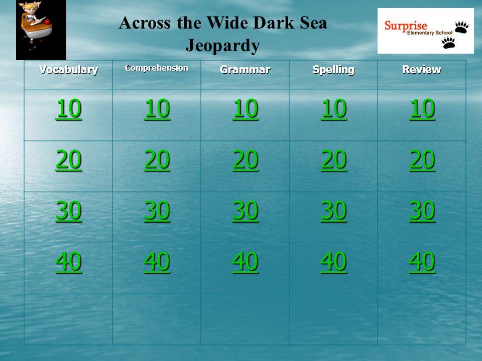 Across the Wide Dark Sea Jeopardy VocabularyComprehensionGrammarSpellingReview 10 20 30 40