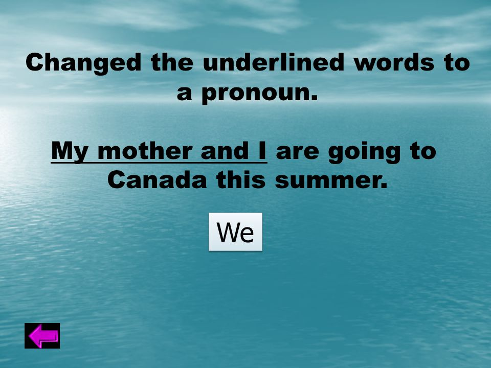 Changed the underlined words to a pronoun. My mother and I are going to Canada this summer. We