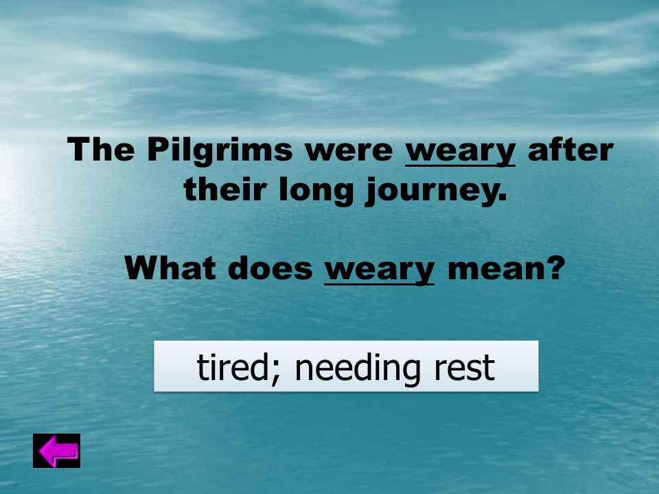 The Pilgrims were weary after their long journey. What does weary mean tired; needing rest