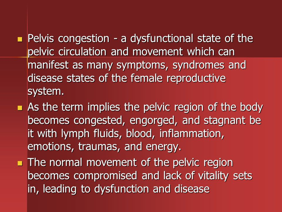 Pelvis congestion - a dysfunctional state of the pelvic circulation and movement which can manifest as many symptoms, syndromes and disease states of the female reproductive system.