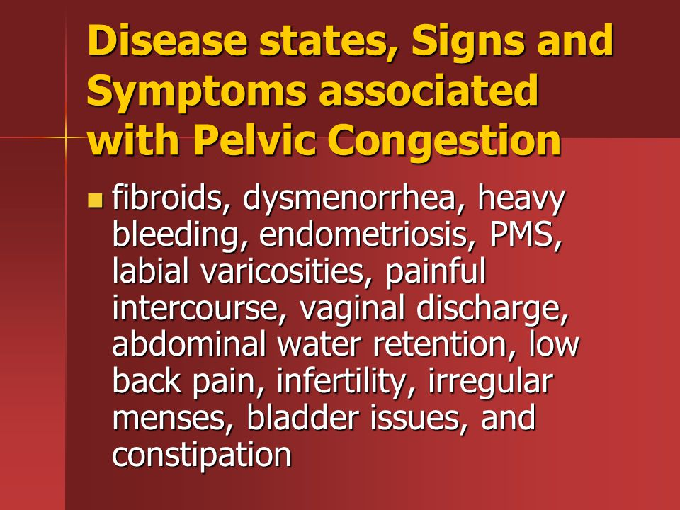 Disease states, Signs and Symptoms associated with Pelvic Congestion fibroids, dysmenorrhea, heavy bleeding, endometriosis, PMS, labial varicosities, painful intercourse, vaginal discharge, abdominal water retention, low back pain, infertility, irregular menses, bladder issues, and constipation fibroids, dysmenorrhea, heavy bleeding, endometriosis, PMS, labial varicosities, painful intercourse, vaginal discharge, abdominal water retention, low back pain, infertility, irregular menses, bladder issues, and constipation
