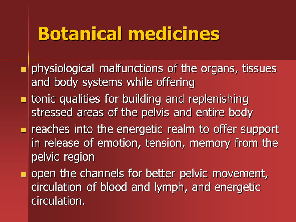Botanical medicines physiological malfunctions of the organs, tissues and body systems while offering physiological malfunctions of the organs, tissues and body systems while offering tonic qualities for building and replenishing stressed areas of the pelvis and entire body tonic qualities for building and replenishing stressed areas of the pelvis and entire body reaches into the energetic realm to offer support in release of emotion, tension, memory from the pelvic region reaches into the energetic realm to offer support in release of emotion, tension, memory from the pelvic region open the channels for better pelvic movement, circulation of blood and lymph, and energetic circulation.
