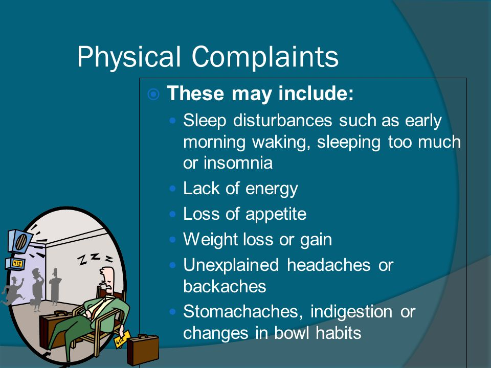 Physical Complaints  These may include: Sleep disturbances such as early morning waking, sleeping too much or insomnia Lack of energy Loss of appetit