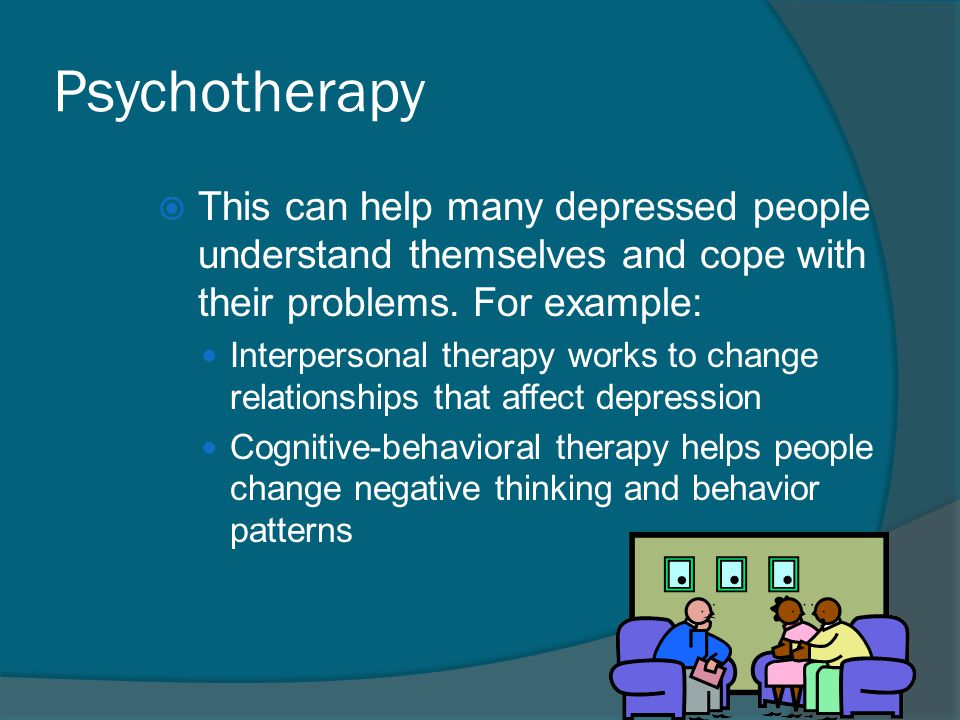 Psychotherapy  This can help many depressed people understand themselves and cope with their problems. For example: Interpersonal therapy works to ch