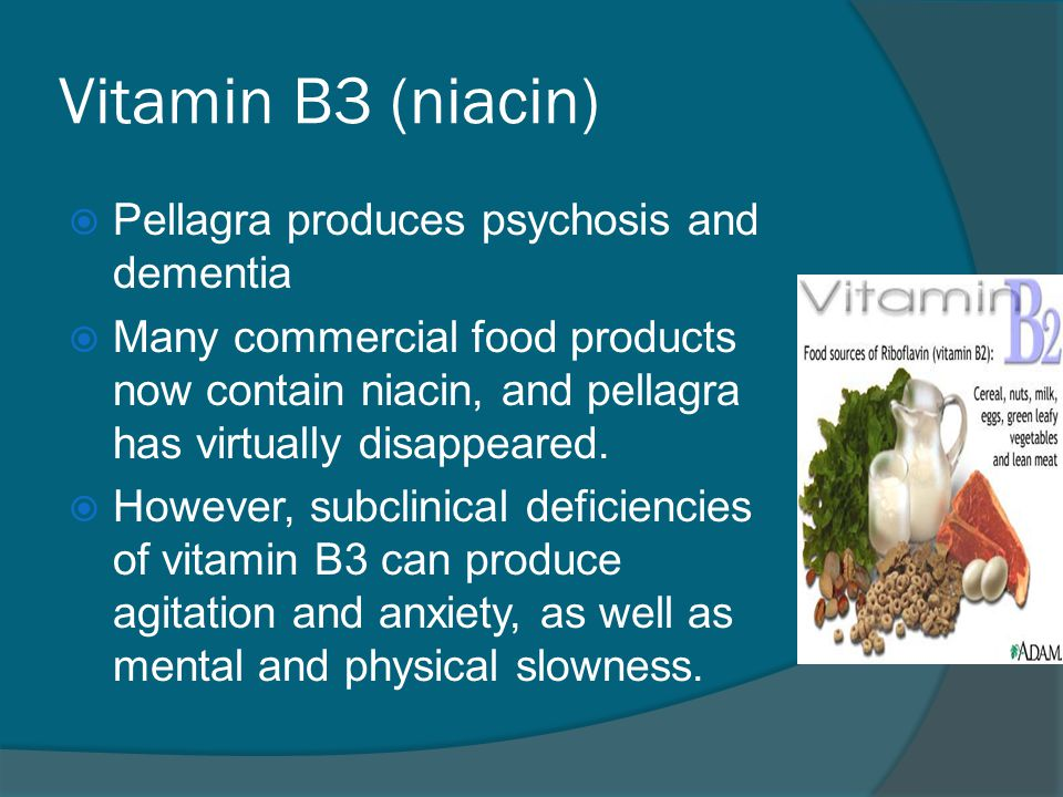 Vitamin B3 (niacin)  Pellagra produces psychosis and dementia  Many commercial food products now contain niacin, and pellagra has virtually disappea