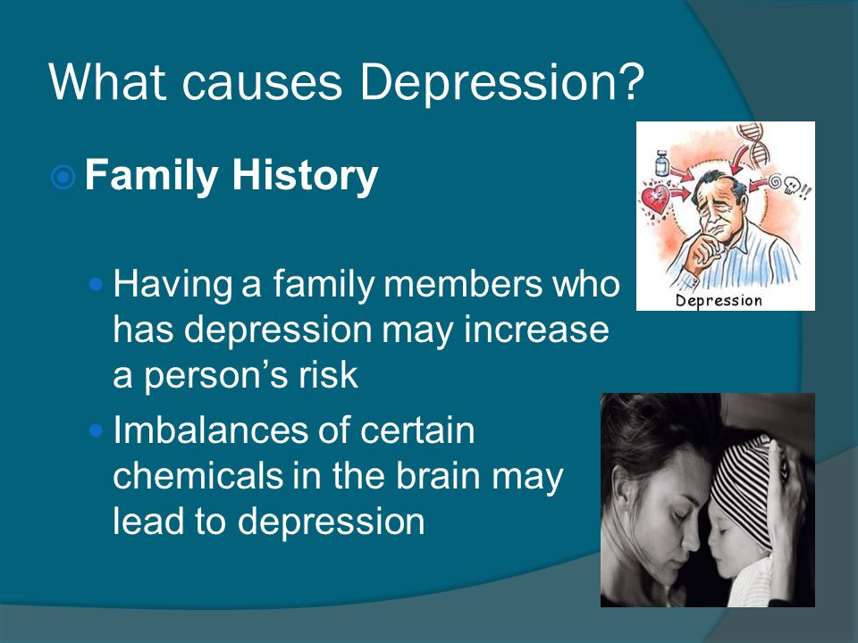 What causes Depression?  Family History Having a family members who has depression may increase a person's risk Imbalances of certain chemicals in th