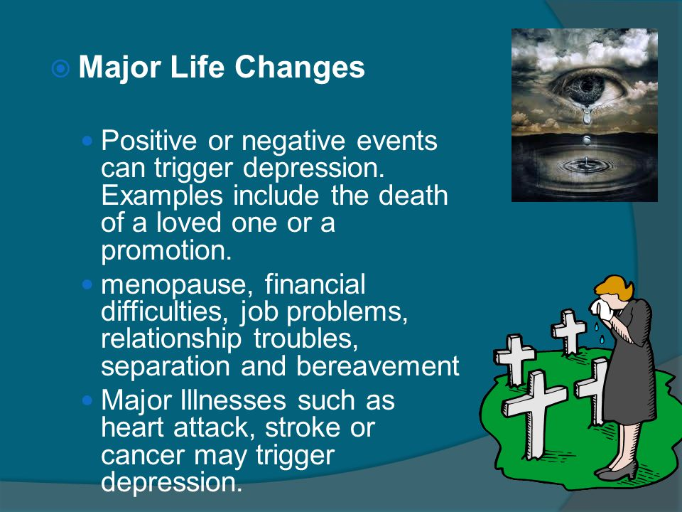  Major Life Changes Positive or negative events can trigger depression. Examples include the death of a loved one or a promotion. menopause, financia