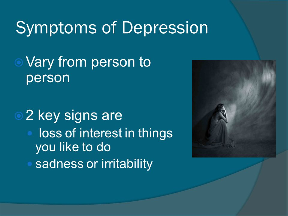 Symptoms of Depression  Vary from person to person  2 key signs are loss of interest in things you like to do sadness or irritability