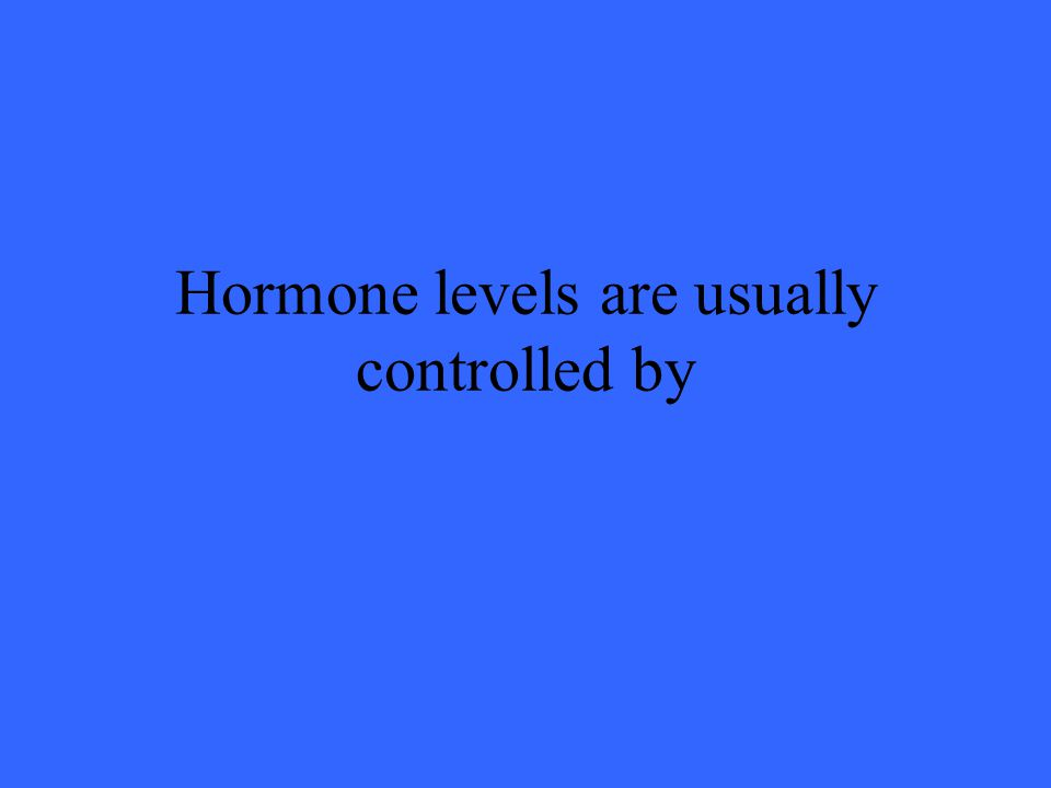 Hormone levels are usually controlled by