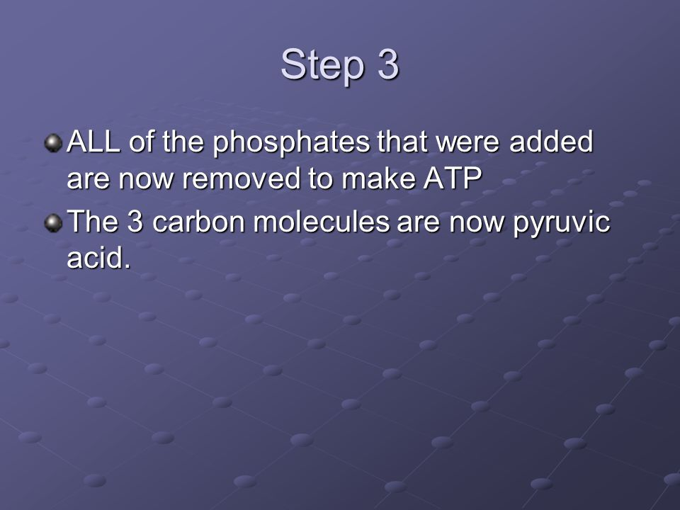 Step 3 ALL of the phosphates that were added are now removed to make ATP The 3 carbon molecules are now pyruvic acid.