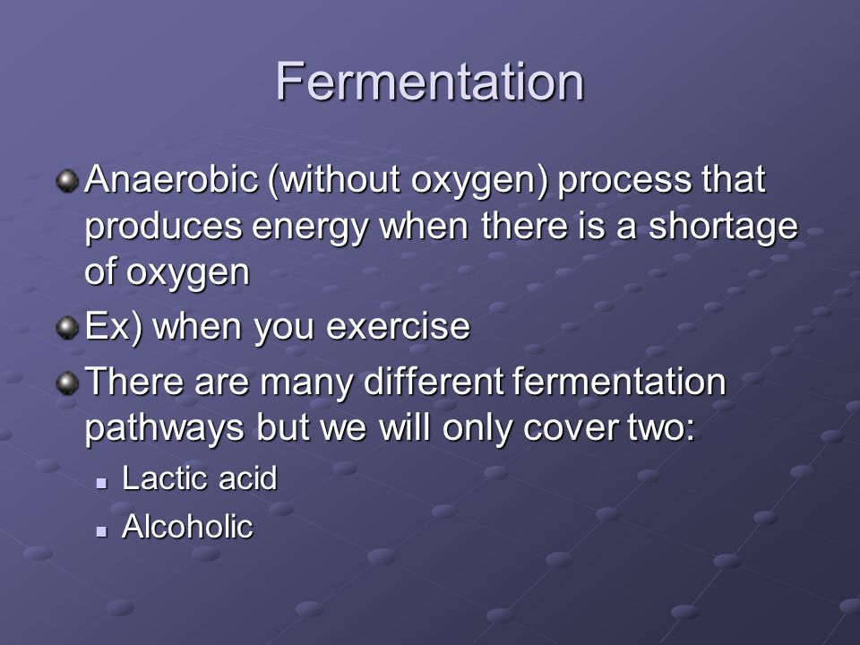 Fermentation Anaerobic (without oxygen) process that produces energy when there is a shortage of oxygen Ex) when you exercise There are many different fermentation pathways but we will only cover two: Lactic acid Lactic acid Alcoholic Alcoholic