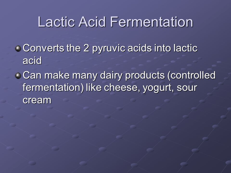 Lactic Acid Fermentation Converts the 2 pyruvic acids into lactic acid Can make many dairy products (controlled fermentation) like cheese, yogurt, sour cream