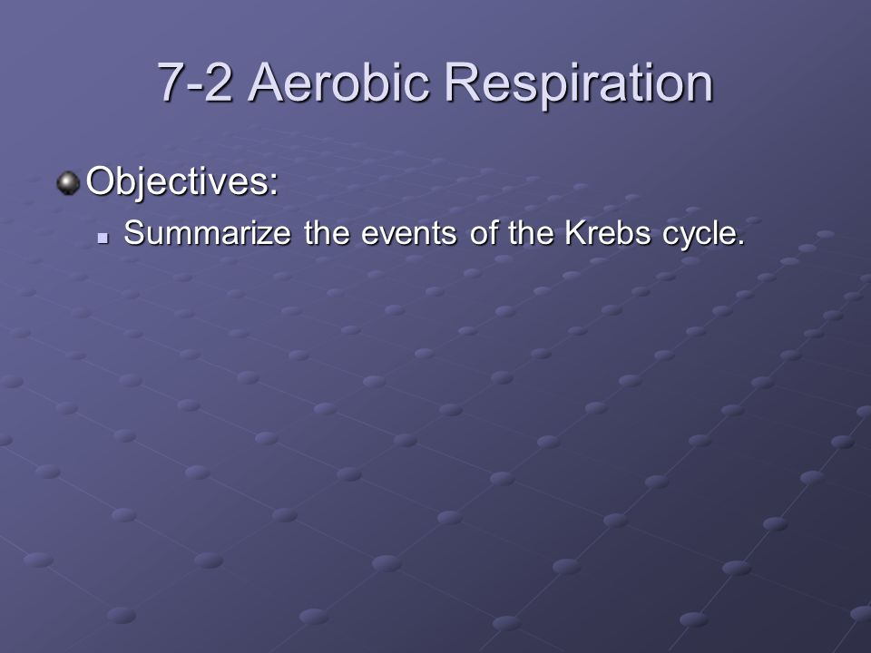 7-2 Aerobic Respiration Objectives: Summarize the events of the Krebs cycle.